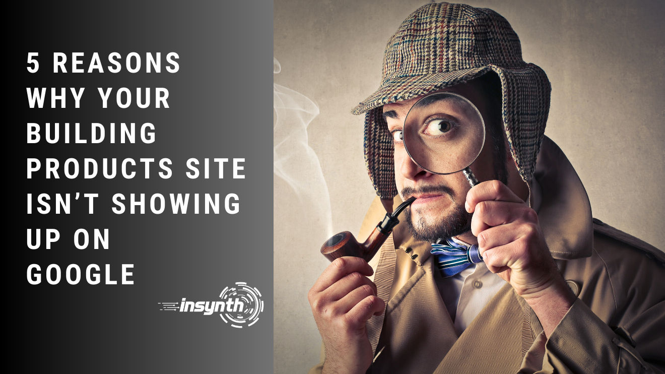 5 Reasons Why Your Building Products Site Isn't Showing Up On Google