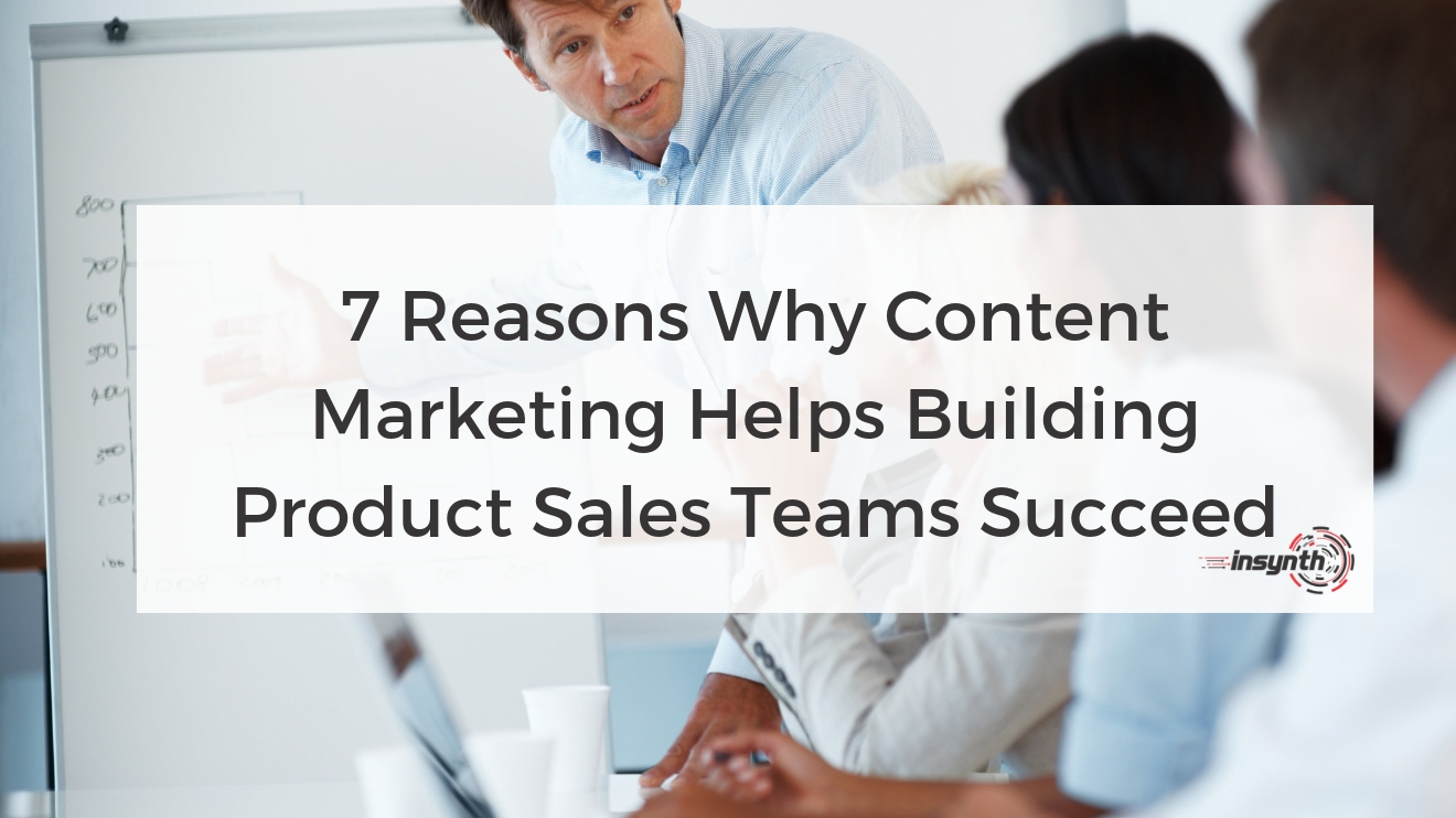 7 Reasons Why Content Marketing Helps Building Product Sales Teams Succeed