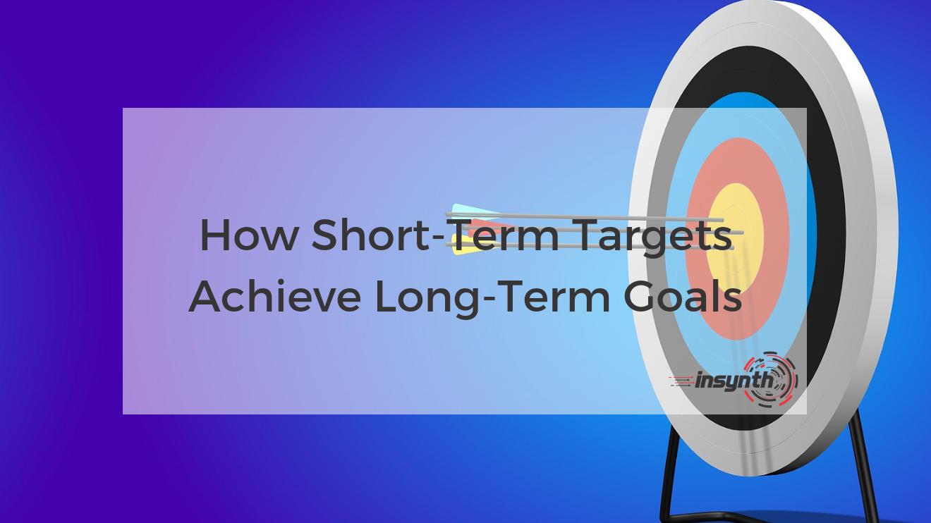 How Short-Term Targets Achieve Long-Term Goals _ Insynth Marketing