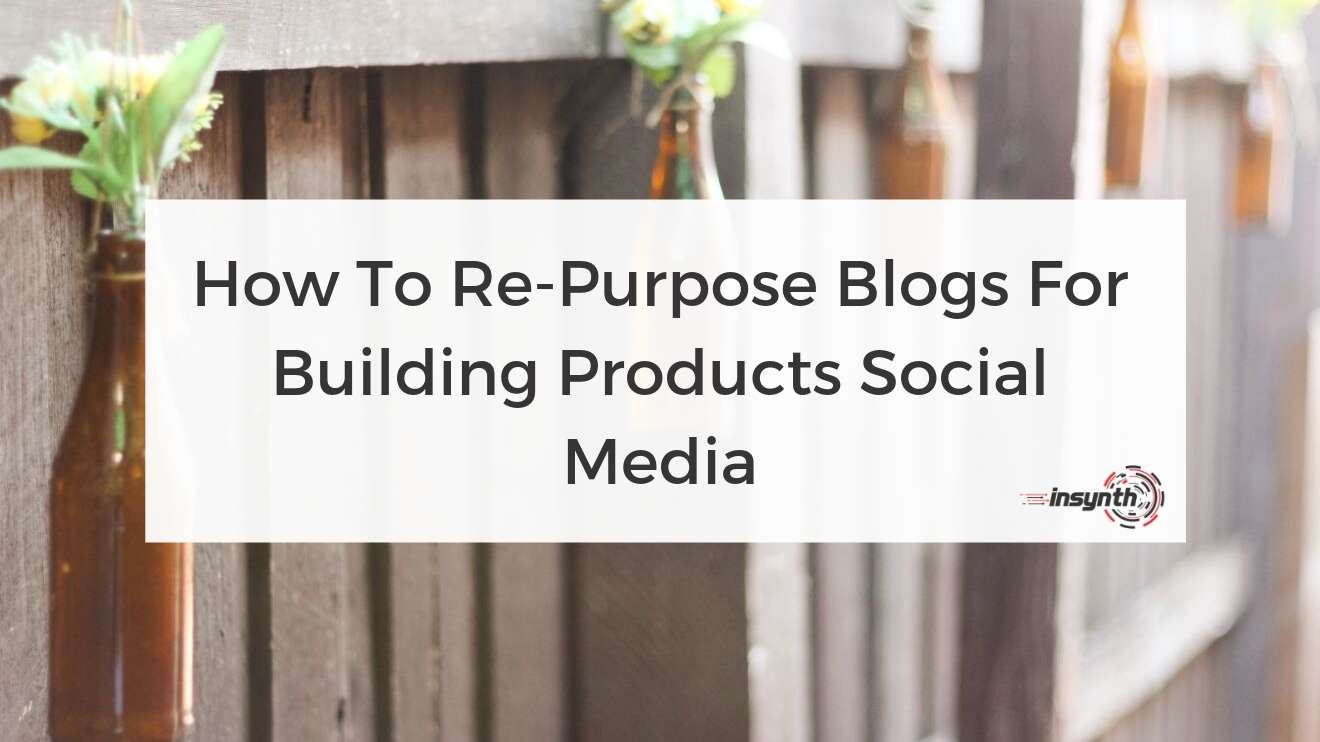 How To Re-Purpose Blogs For Building Products Social Media - digital marketing construction marketing Insynth