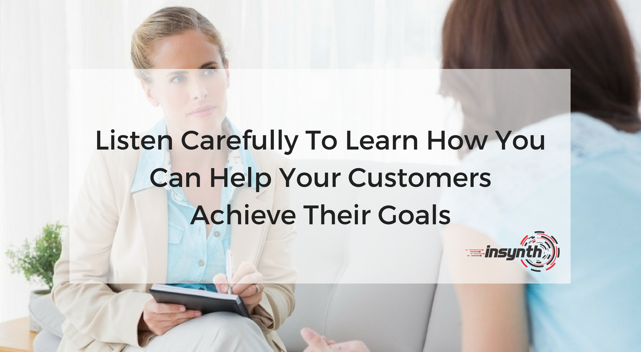 Listen Carefully To Learn How You Can Help your Customers Achieve Their Goals
