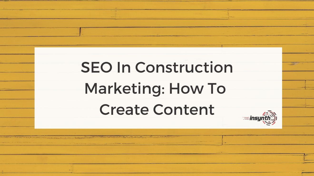SEO In Construction Marketing-How To Create Content - digital marketing construction marketing Insynth