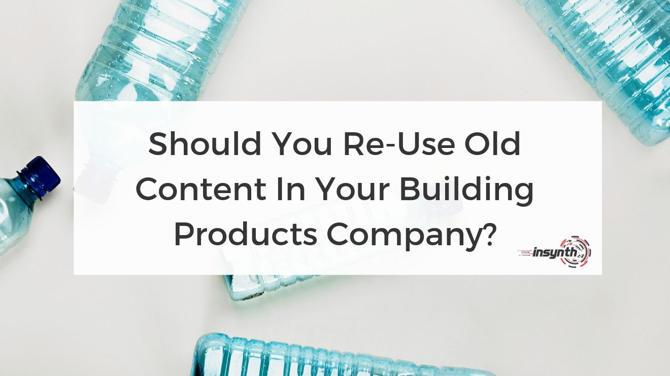 Should You Re-Use Old Content In Your Building Products Company_