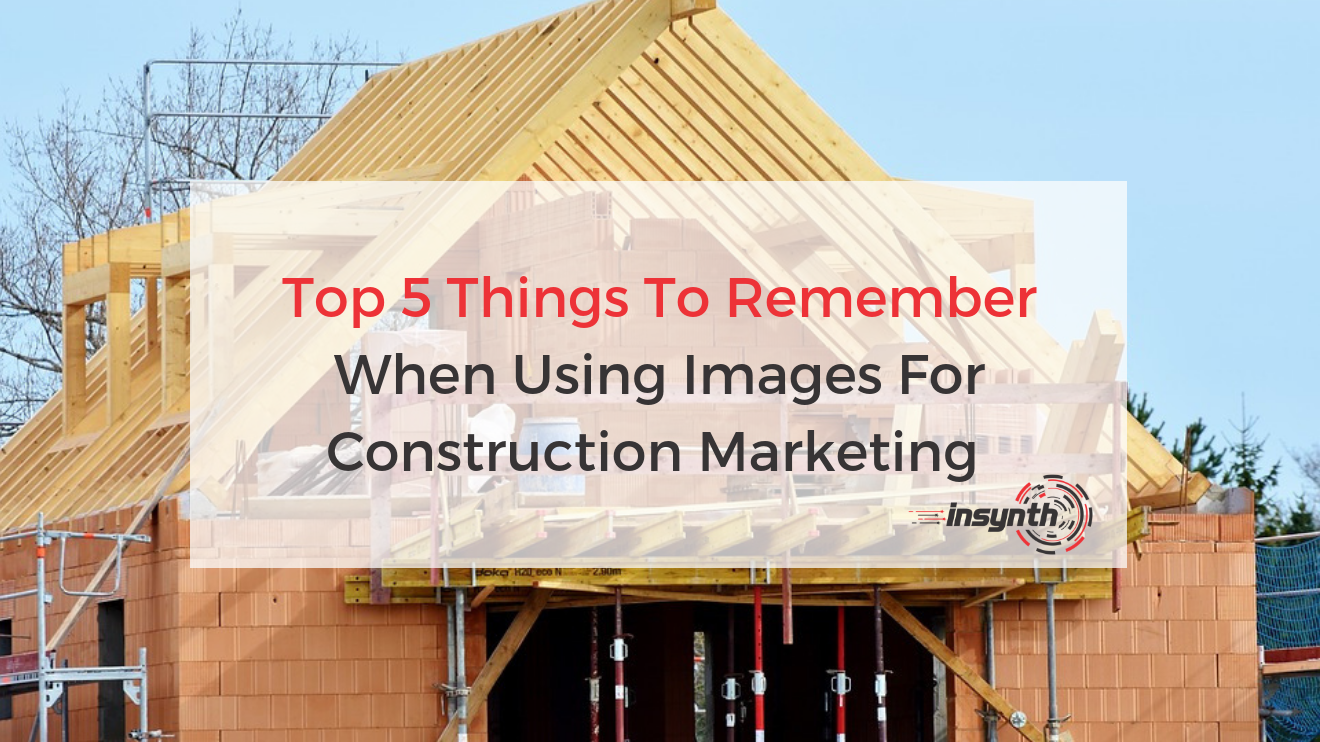 Top 5 Things To Remember When Using Images For Construction Marketing