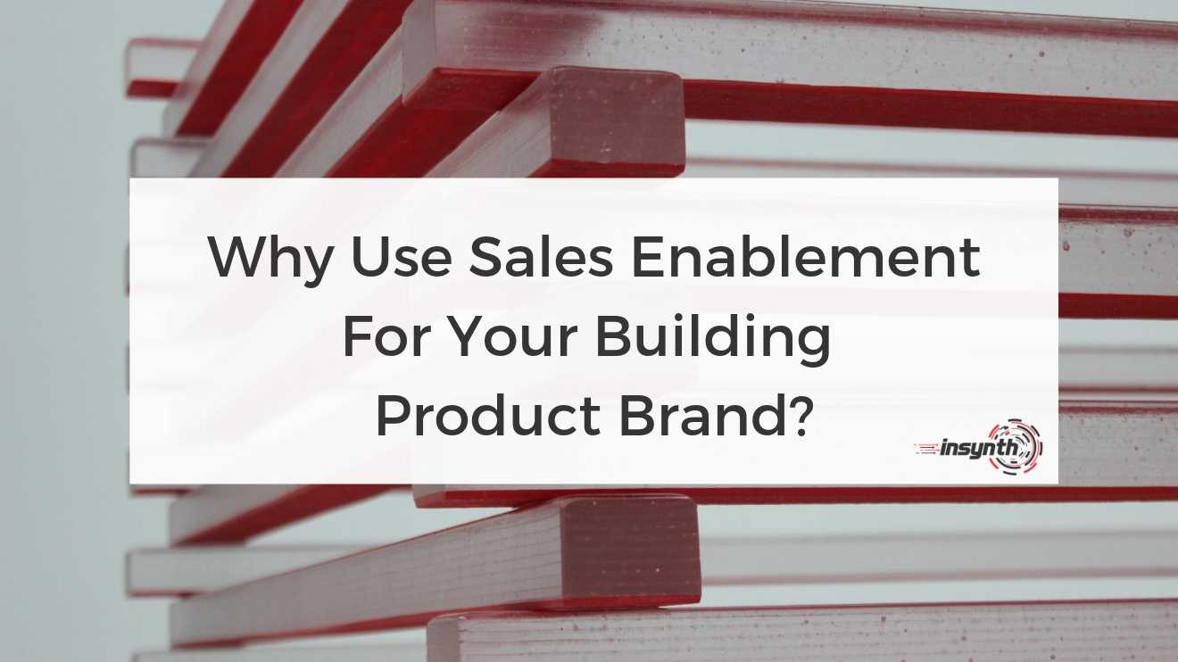 why_use_sales_enablement_for_your_building_product_brand