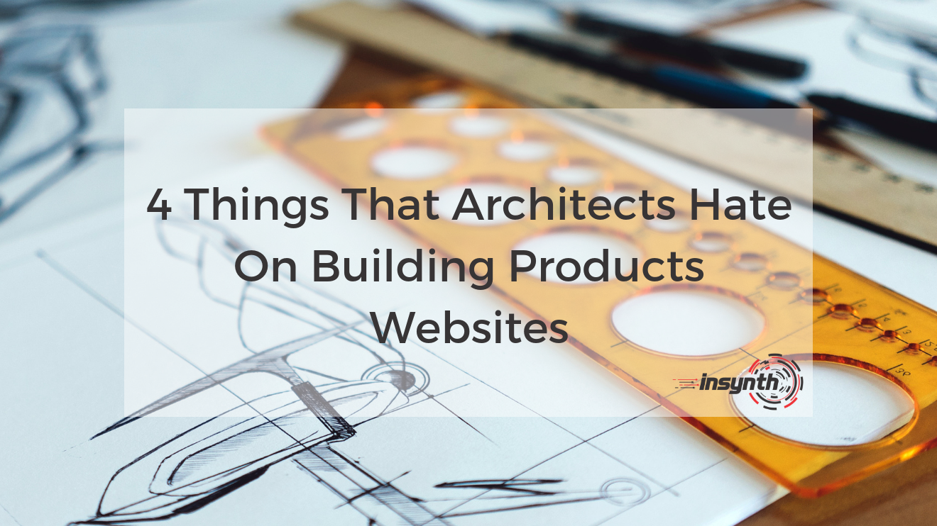 4 Things That Architects Hate On Building Product Websites _ Insynth Marketing