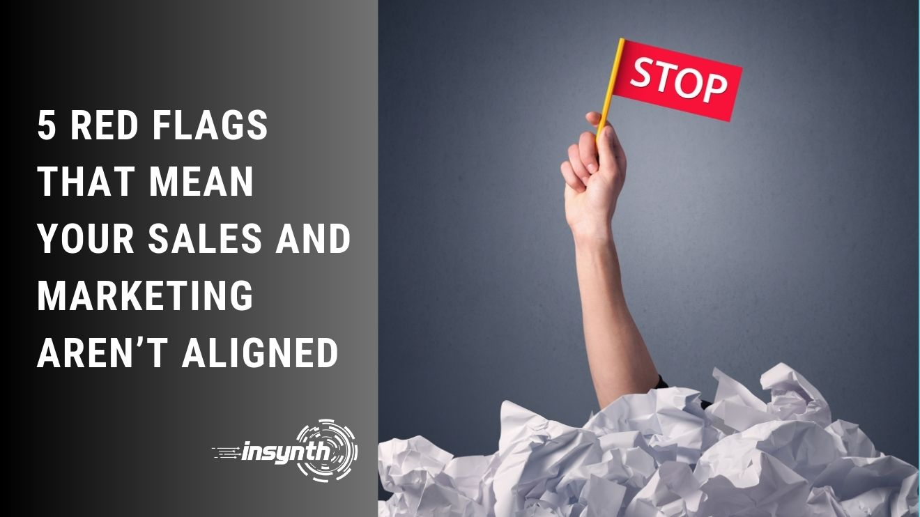 Insynth Marketing | 5 Red Flags That Mean Your Sales and Marketing Aren't Aligned