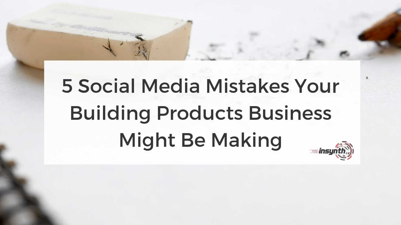 5 Social Media Mistakes Your Building Products Business Might Be Making -  digital marketing construction marketing Insynth