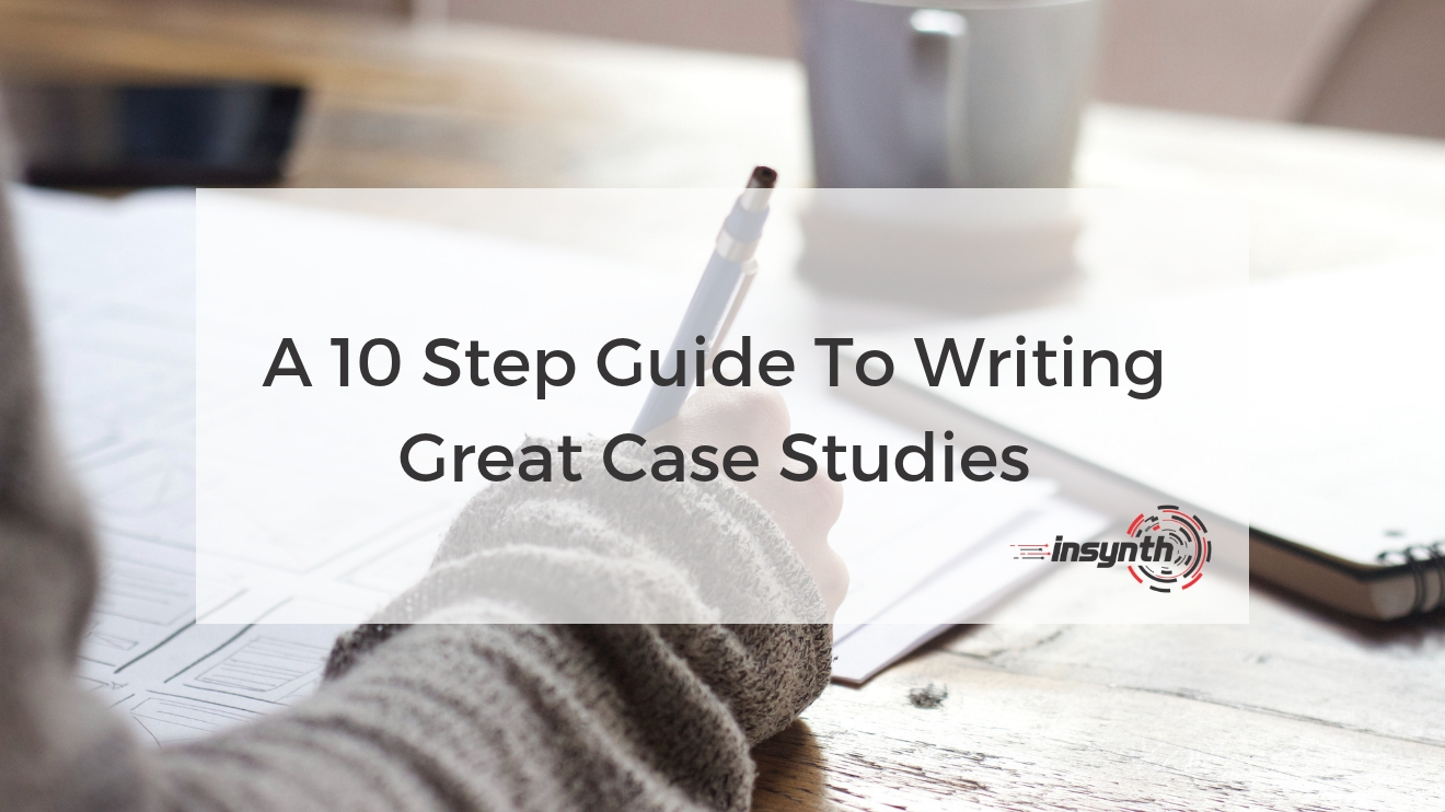 A 10 Step Guide To Writing Great Case Studies