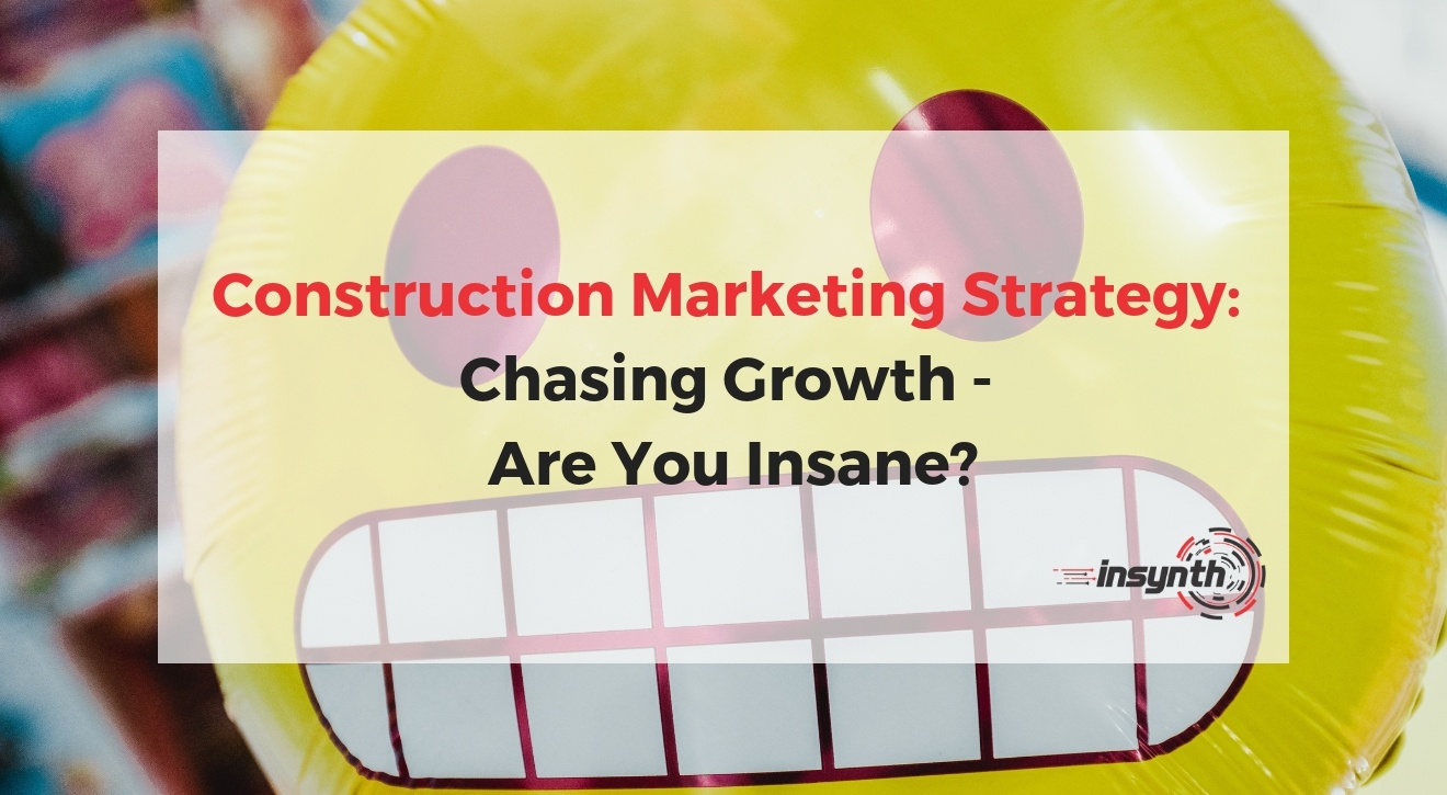 Construction Marketing Strategy: Chasing Growth - Are You Insane?