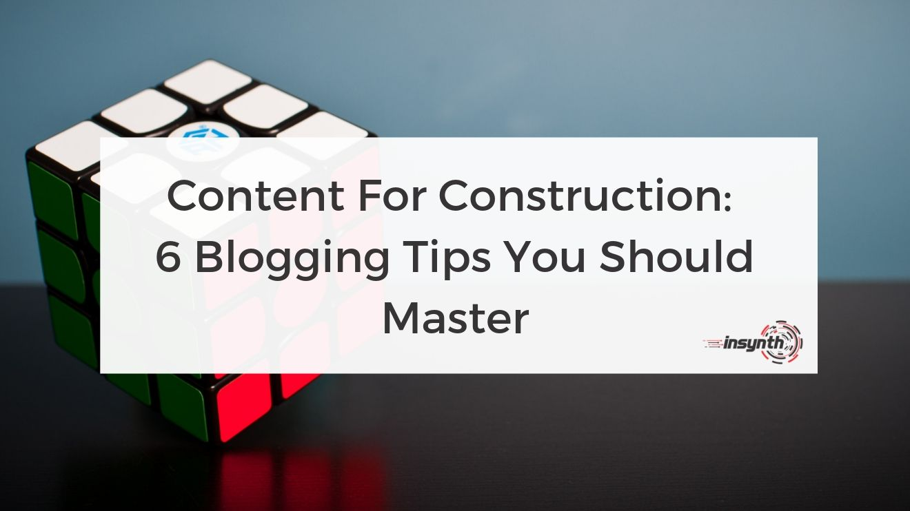 Content For Construction: 6 Blogging Tips You Should Master