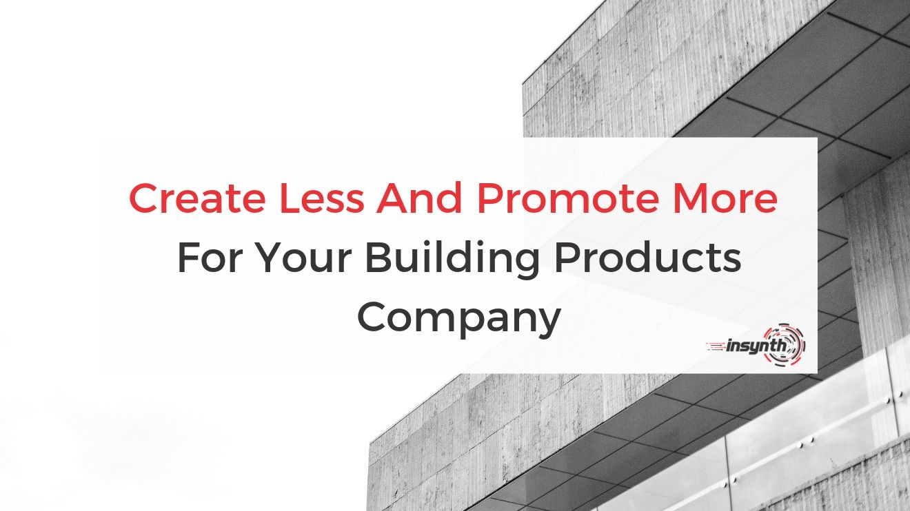 Create Less And Promote More Content For Your Building Products Company
