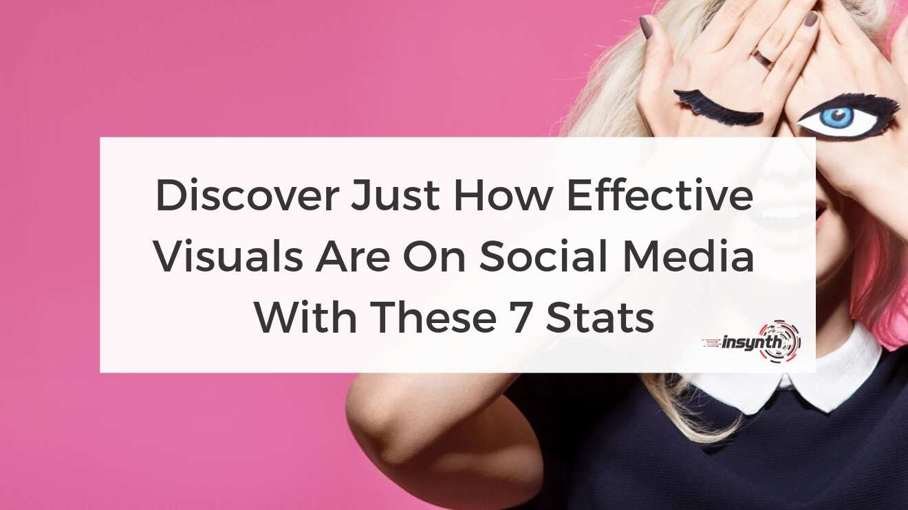 Discover Just How Effective Visuals Are On Social Media With These 7 Stats