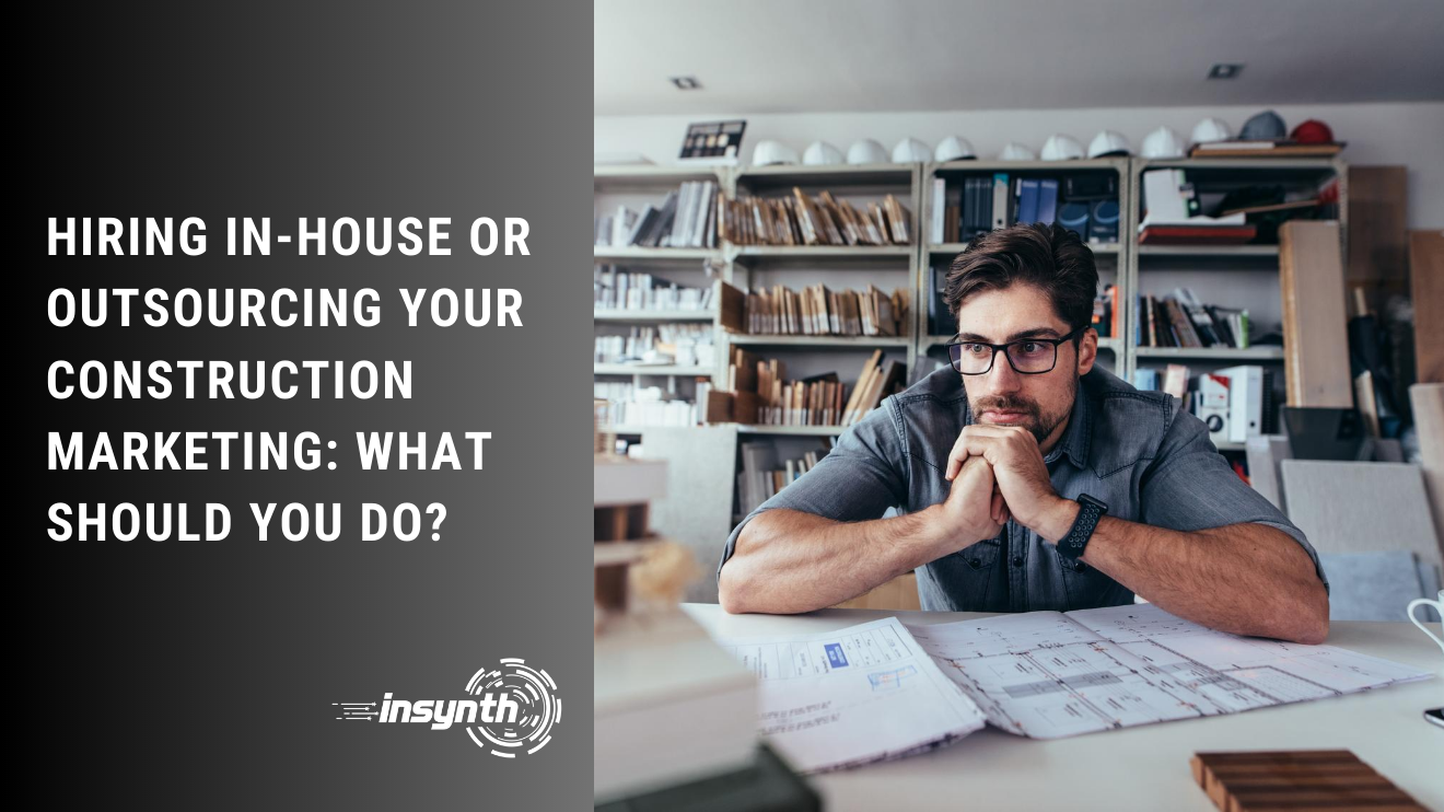 HIRING IN-HOUSE OR OUTSOURCING YOUR CONSTRUCTION MARKETING: WHAT SHOULD YOU DO?