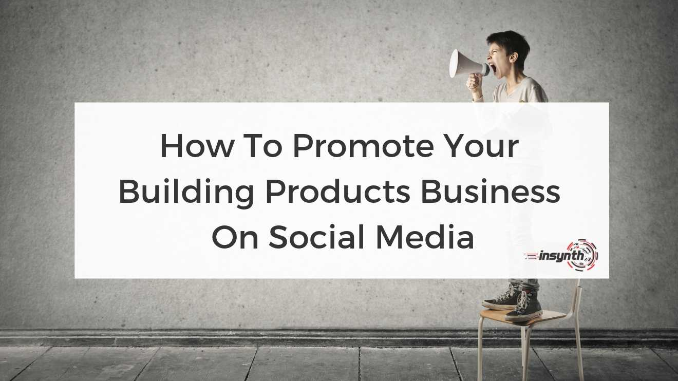 How To Promote Your Building Products Business On Social Media digital marketing construction marketing Insynth