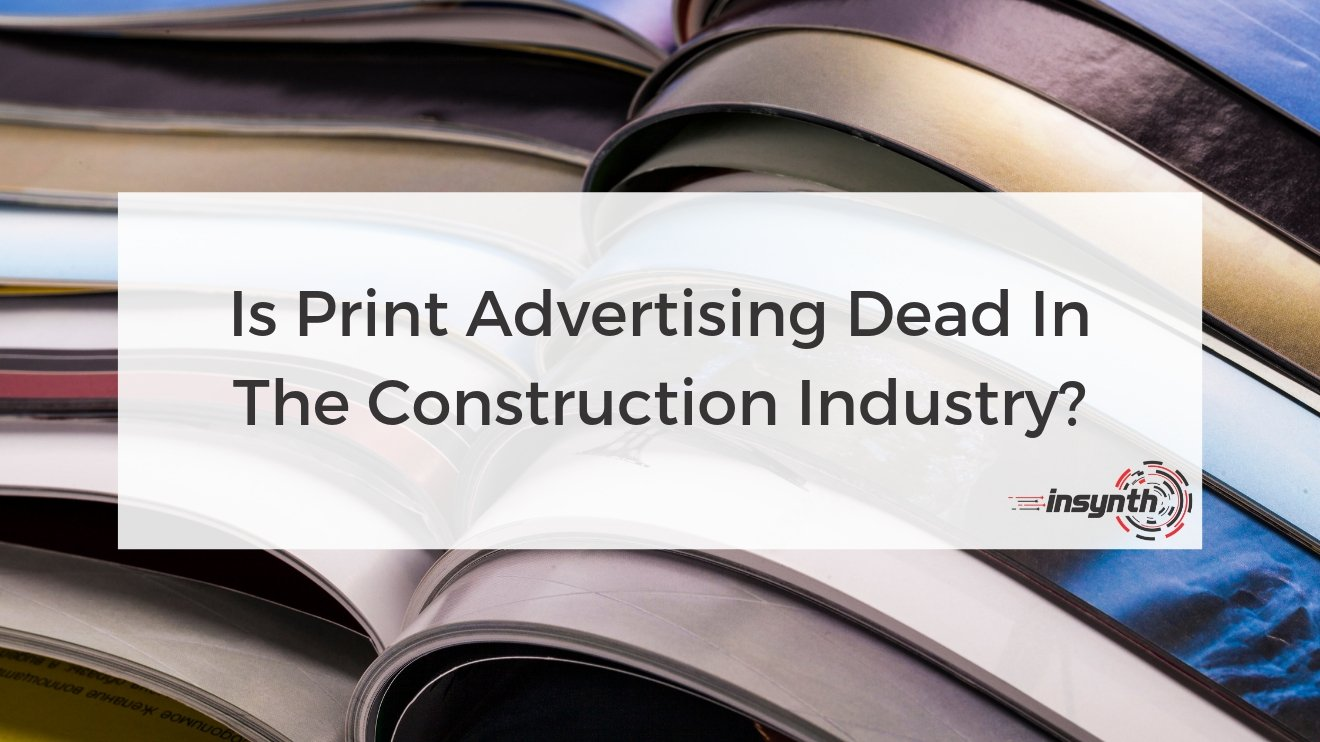 Is Print Advertising Dead In The Construction Industry?