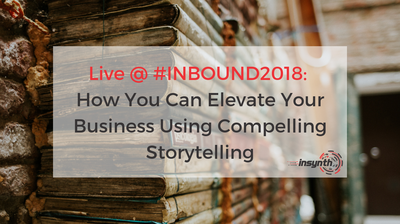 Live From #INBOUND2018_ How You Can Elevate Your Business Using Compelling Storytelling _ Insynth Marketing (1)