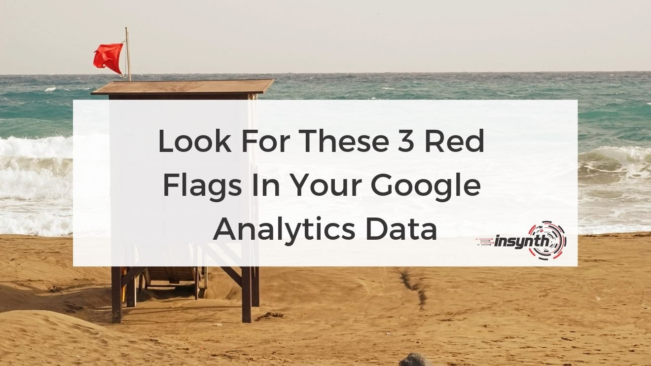 Look For These 3 Red  Flags In Your Google  Analytics Data