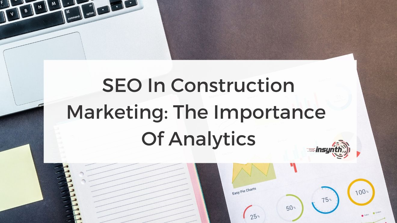 SEO In Construction Marketing_ The Importance  Of Analytics -How To Create Content - digital marketing construction marketing Insynth