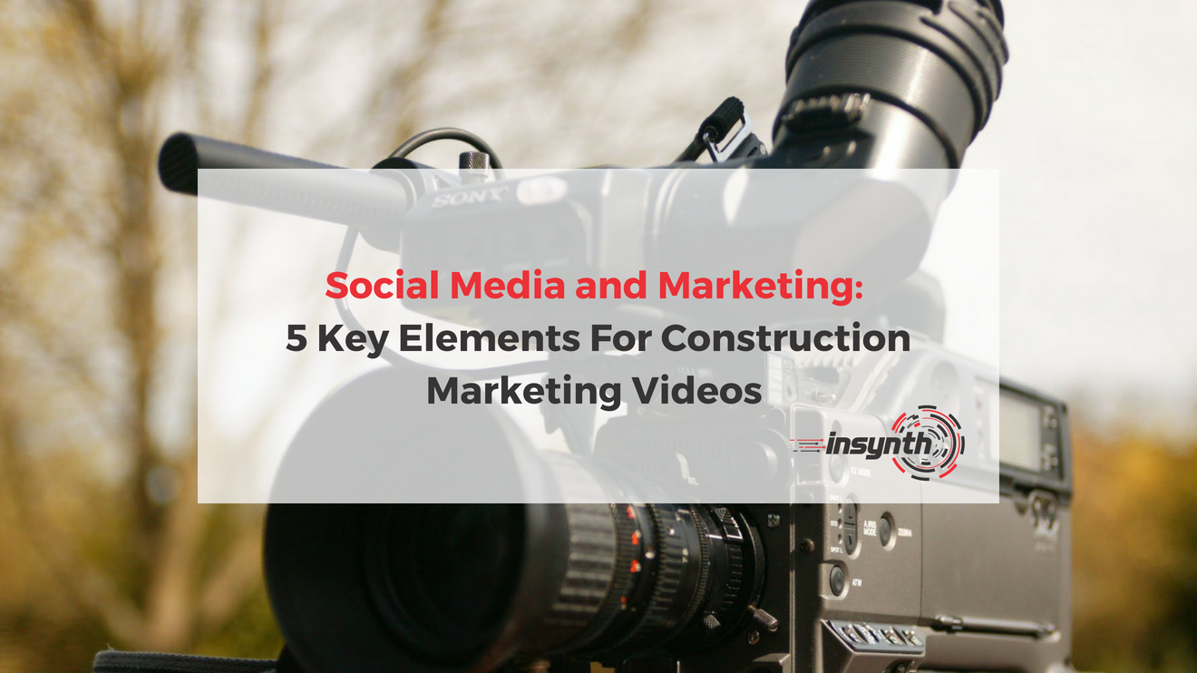 Social Media and Marketing_ 5 Elements For Construction Marketing Videos