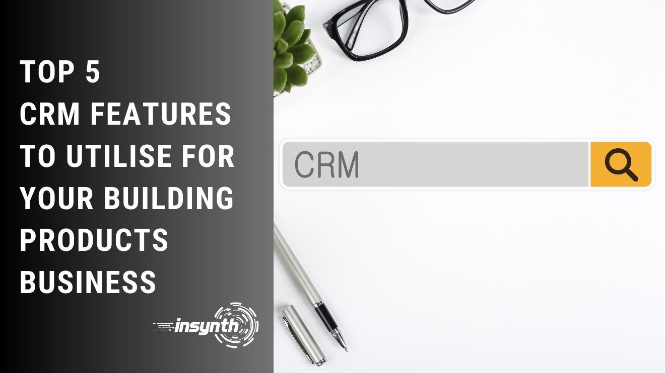 Top 5 CRM Features To Utilise For Your Building Products Business