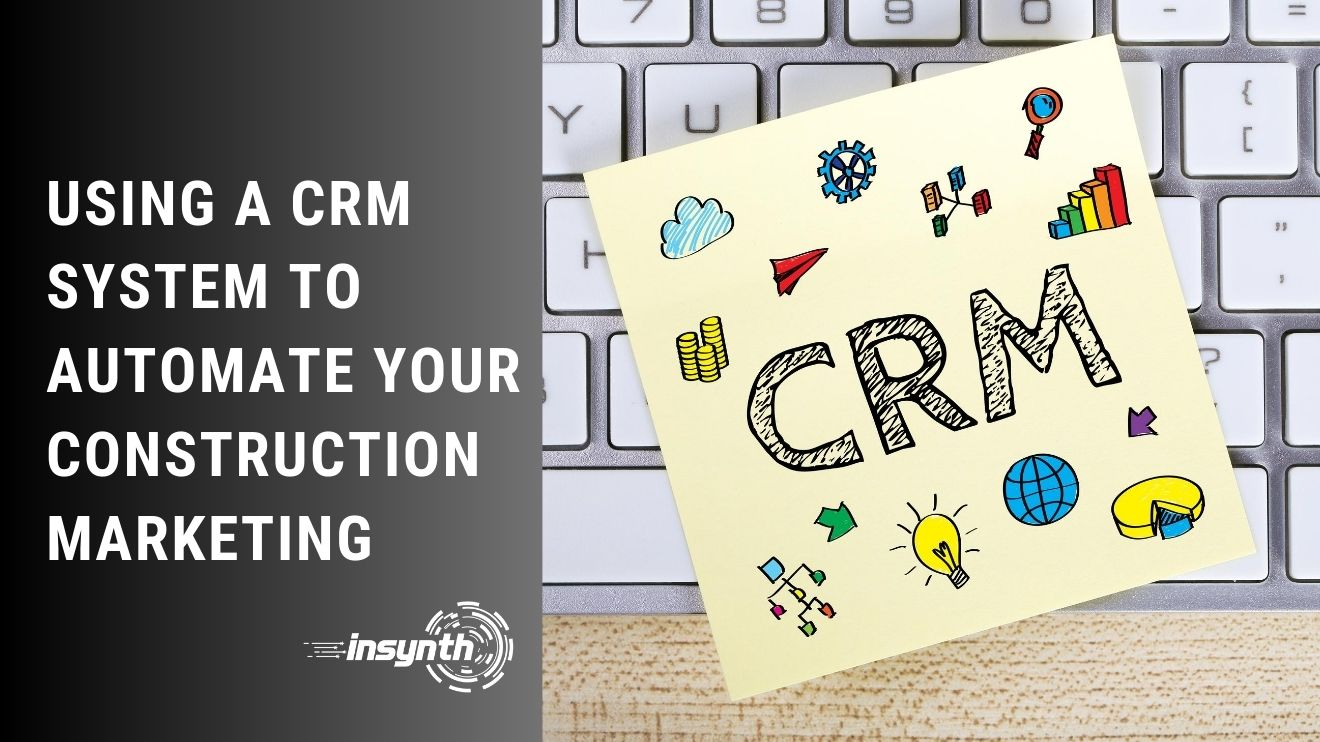 Using A CRM System To Automate Your Construction Marketing