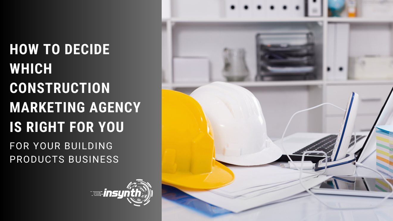 HOW TO DECIDE WHICH CONSTRUCTION MARKETING AGENCY IS RIGHT FOR YOU, FOR YOUR BUILDING PRODUCTS BUSINESS, INSYNTH
