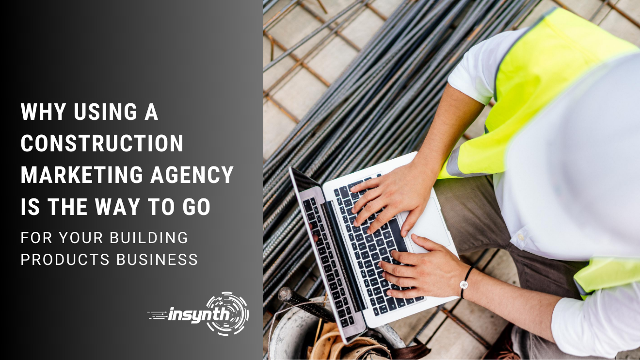 WHY USING A CONSTRUCTION MARKETING AGENCY IS THE WAY TO GO, FOR YOUR BUILDING PRODUCTS BUSINESS, INSYNTH